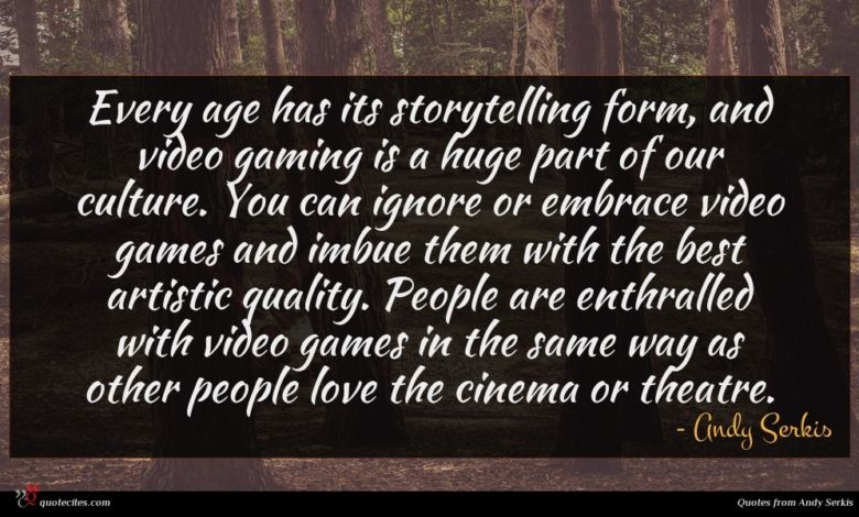 Every age has its storytelling form, and video gaming is a huge part of our culture. You can ignore or embrace video games and imbue them with the best artistic quality. People are enthralled with video games in the same way as other people love the cinema or theatre.