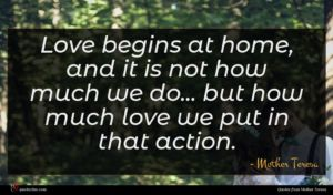 Mother Teresa quote : Love begins at home ...