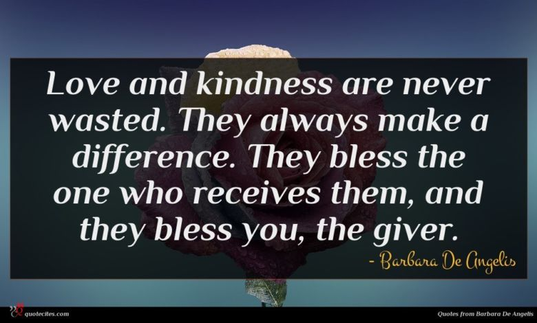 Love and kindness are never wasted. They always make a difference. They bless the one who receives them, and they bless you, the giver.