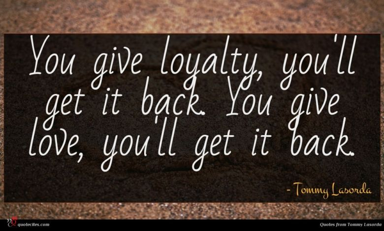 Photo of Tommy Lasorda quote : You give loyalty you'll …