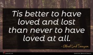 Alfred Lord Tennyson quote : Tis better to have ...