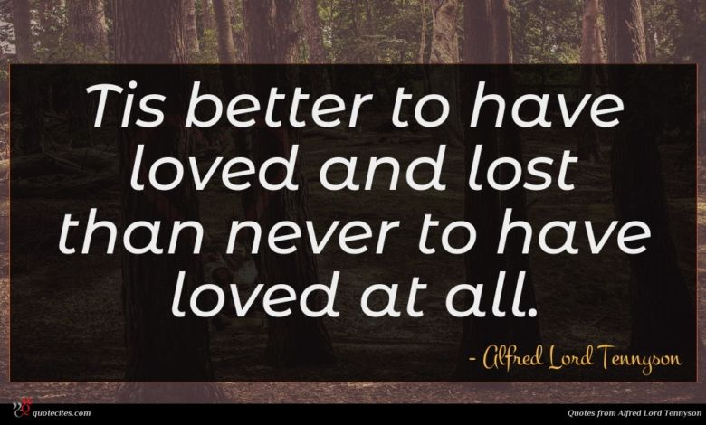 Tis better to have loved and lost than never to have loved at all.
