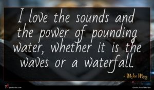 Mike May quote : I love the sounds ...