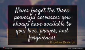 H. Jackson Brown, Jr. quote : Never forget the three ...