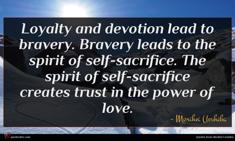 Loyalty and devotion lead to bravery. Bravery leads to the spirit of self-sacrifice. The spirit of self-sacrifice creates trust in the power of love.