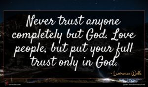 Lawrence Welk quote : Never trust anyone completely ...