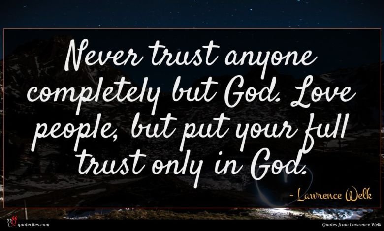 Never trust anyone completely but God. Love people, but put your full trust only in God.