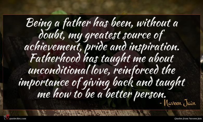 Being a father has been, without a doubt, my greatest source of achievement, pride and inspiration. Fatherhood has taught me about unconditional love, reinforced the importance of giving back and taught me how to be a better person.