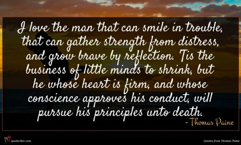 I love the man that can smile in trouble, that can gather strength from distress, and grow brave by reflection. 'Tis the business of little minds to shrink, but he whose heart is firm, and whose conscience approves his conduct, will pursue his principles unto death.