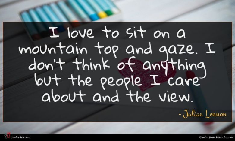 I love to sit on a mountain top and gaze. I don't think of anything but the people I care about and the view.