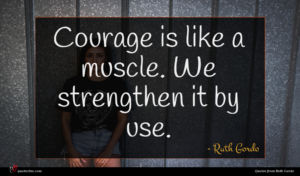 Ruth Gordo quote : Courage is like a ...