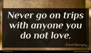 Ernest Hemingway quote : Never go on trips ...