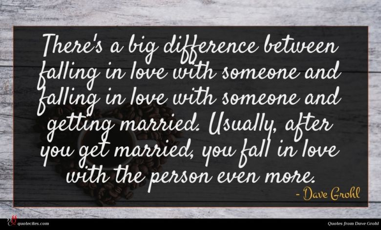 There's a big difference between falling in love with someone and falling in love with someone and getting married. Usually, after you get married, you fall in love with the person even more.