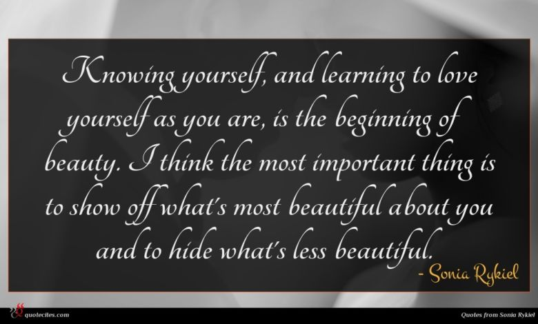 Knowing yourself, and learning to love yourself as you are, is the beginning of beauty. I think the most important thing is to show off what's most beautiful about you and to hide what's less beautiful.