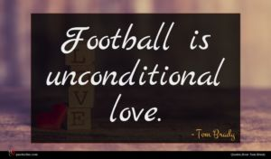 Tom Brady quote : Football is unconditional love ...
