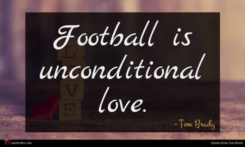 Photo of Tom Brady quote : Football is unconditional love …