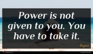Beyoncé quote : Power is not given ...