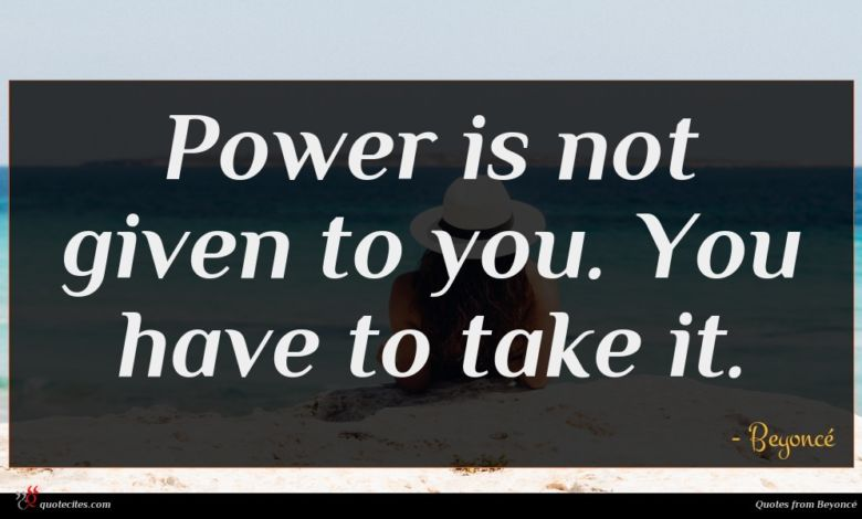 Photo of Beyoncé quote : Power is not given …