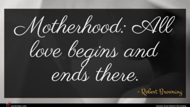 Photo of Robert Browning quote : Motherhood All love begins …