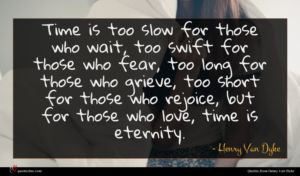 Henry Van Dyke quote : Time is too slow ...