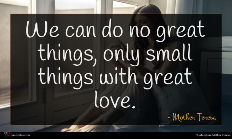 We can do no great things, only small things with great love.
