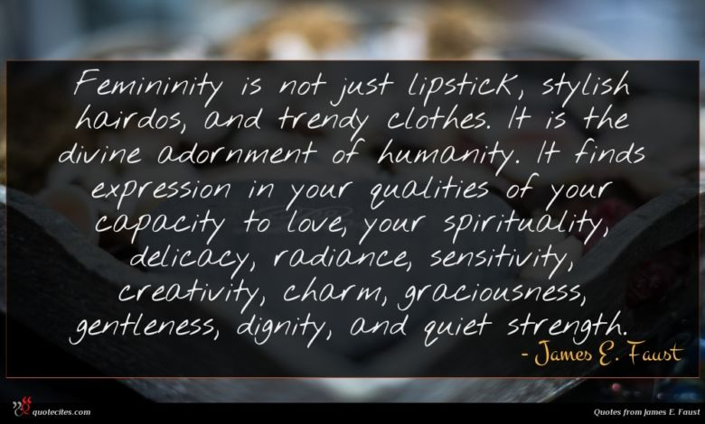 Femininity is not just lipstick, stylish hairdos, and trendy clothes. It is the divine adornment of humanity. It finds expression in your qualities of your capacity to love, your spirituality, delicacy, radiance, sensitivity, creativity, charm, graciousness, gentleness, dignity, and quiet strength.