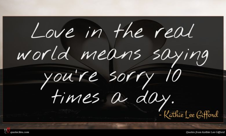 Love in the real world means saying you're sorry 10 times a day.