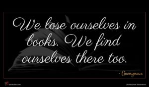 Anonymous quote : We lose ourselves in ...