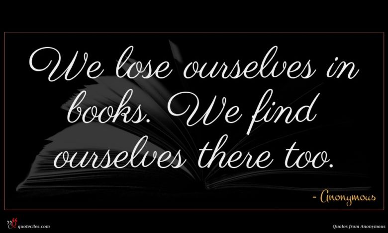 We lose ourselves in books. We find ourselves there too.