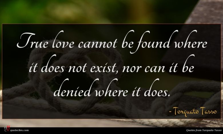 True love cannot be found where it does not exist, nor can it be denied where it does.