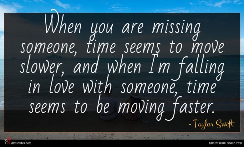 When you are missing someone, time seems to move slower, and when I'm falling in love with someone, time seems to be moving faster.