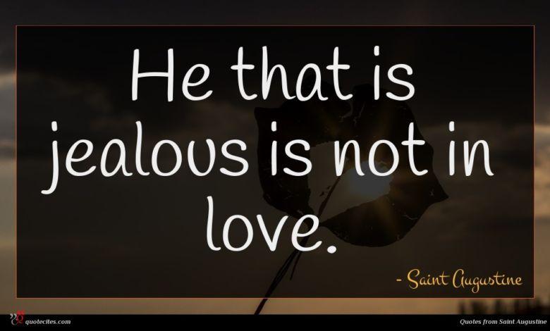 He that is jealous is not in love.