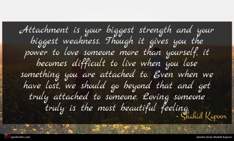 Attachment is your biggest strength and your biggest weakness. Though it gives you the power to love someone more than yourself, it becomes difficult to live when you lose something you are attached to. Even when we have lost, we should go beyond that and get truly attached to someone. Loving someone truly is the most beautiful feeling.