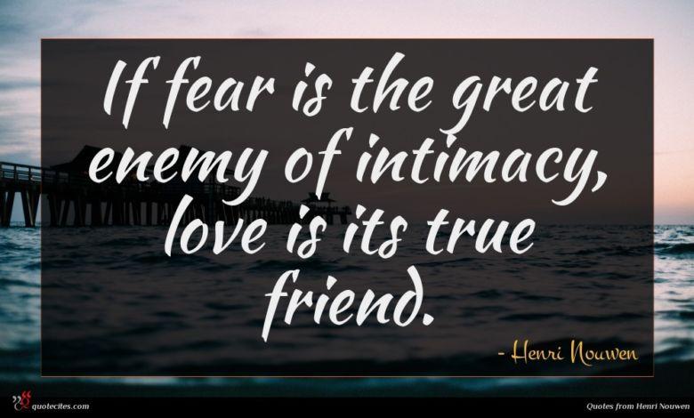 If fear is the great enemy of intimacy, love is its true friend.