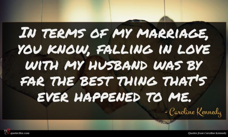 In terms of my marriage, you know, falling in love with my husband was by far the best thing that's ever happened to me.
