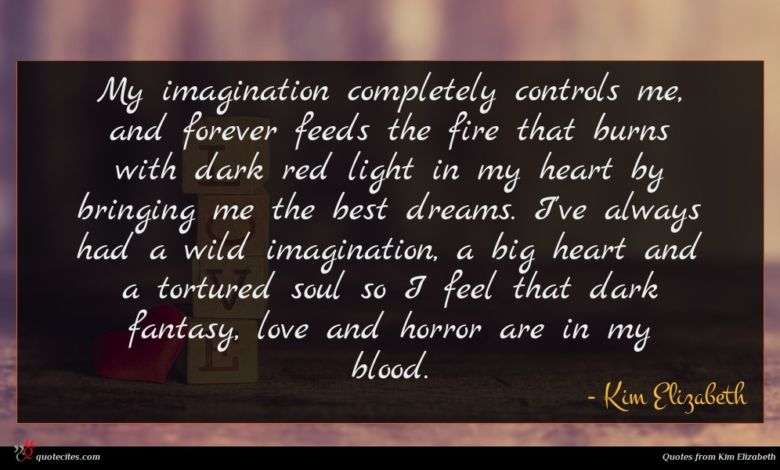 My imagination completely controls me, and forever feeds the fire that burns with dark red light in my heart by bringing me the best dreams. I've always had a wild imagination, a big heart and a tortured soul so I feel that dark fantasy, love and horror are in my blood.