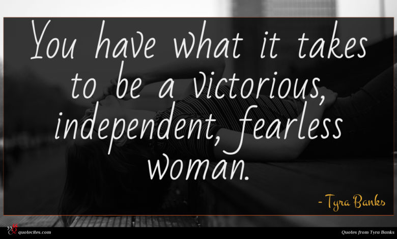 You have what it takes to be a victorious, independent, fearless woman.