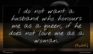 Elizabeth I quote : I do not want ...