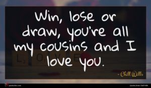 Chill Wills quote : Win lose or draw ...