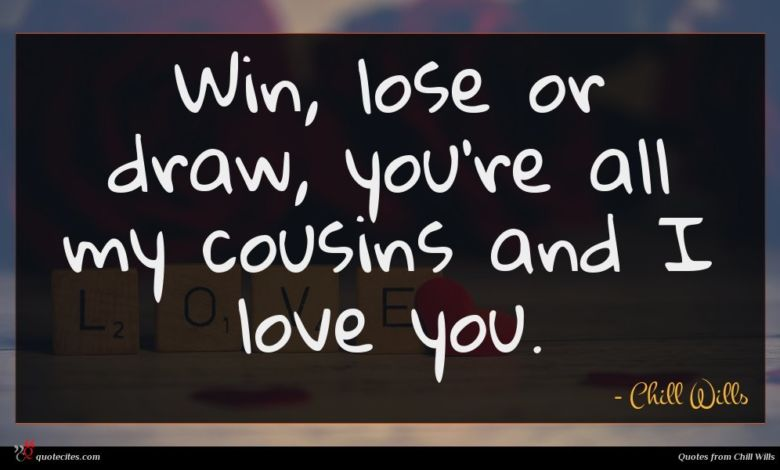 Win, lose or draw, you're all my cousins and I love you.
