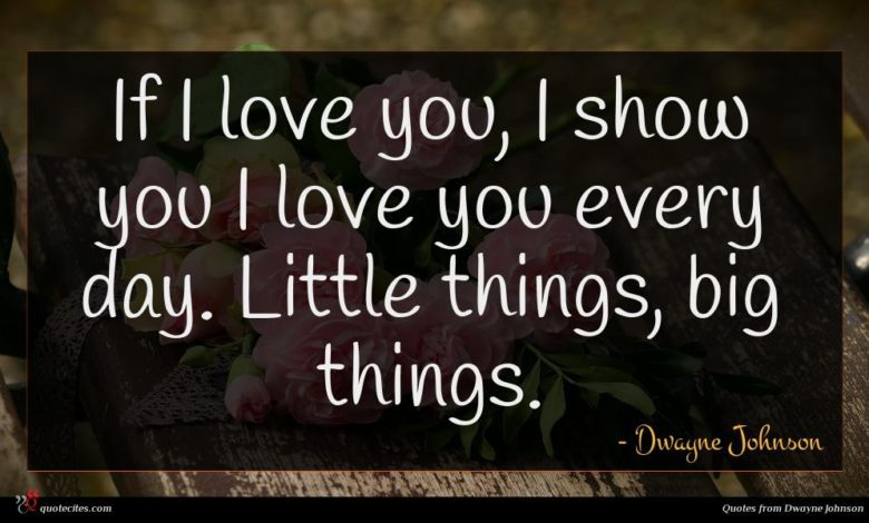 If I love you, I show you I love you every day. Little things, big things.