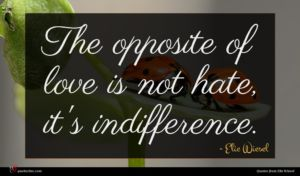Elie Wiesel quote : The opposite of love ...