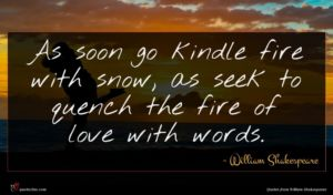 William Shakespeare quote : As soon go kindle ...
