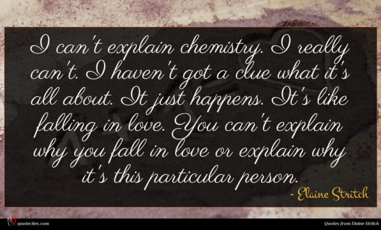 I can't explain chemistry. I really can't. I haven't got a clue what it's all about. It just happens. It's like falling in love. You can't explain why you fall in love or explain why it's this particular person.