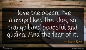 Siouxsie Sioux quote : I love the ocean ...