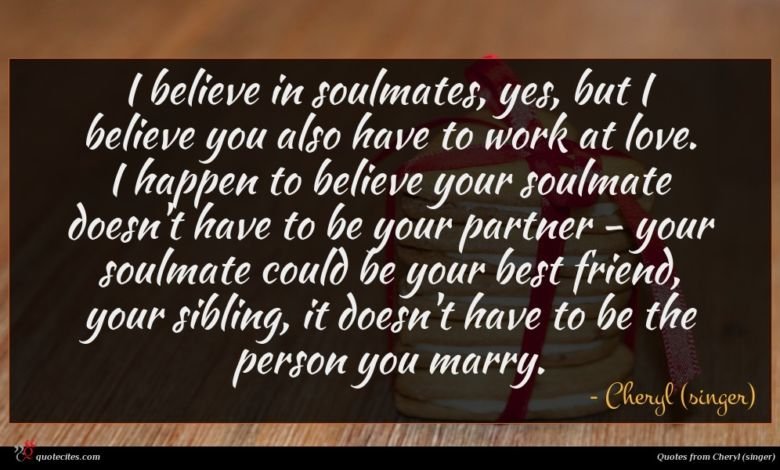 I believe in soulmates, yes, but I believe you also have to work at love. I happen to believe your soulmate doesn't have to be your partner - your soulmate could be your best friend, your sibling, it doesn't have to be the person you marry.