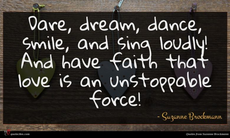 Dare, dream, dance, smile, and sing loudly! And have faith that love is an unstoppable force!