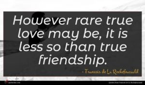 Francois de La Rochefoucauld quote : However rare true love ...