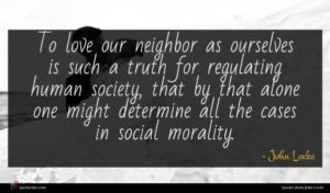 John Locke quote : To love our neighbor ...