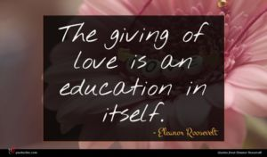 Eleanor Roosevelt quote : The giving of love ...